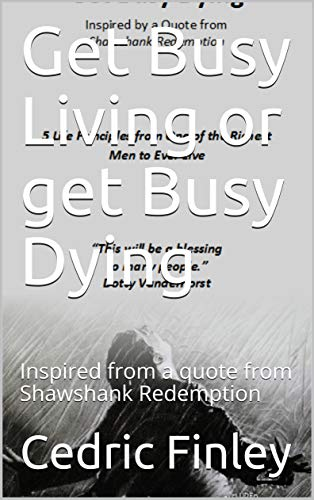 Get Busy Living Or Get Busy Dying Inspired From A Quote From Shawshank Redemption 5 Life Principles Kindle Edition By Finley Cedric Religion Spirituality Kindle Ebooks Amazon Com