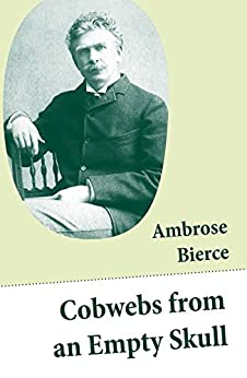 Cobwebs from an Empty Skull: (Illustrated Stories, Fables, Poetry, Maxims, Sketches, Epigrams, Quips, Witticisms) by [Ambrose Bierce]
