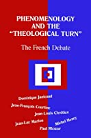 Phenomenology and the Theological Turn: The French Debate (Perspectives in Continental Philosophy)