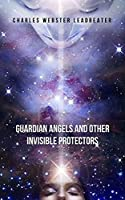 Guardian Angels and Other Invisible Protectors: A pioneering work that will make you aware of the protective guides who take care of you and protect you