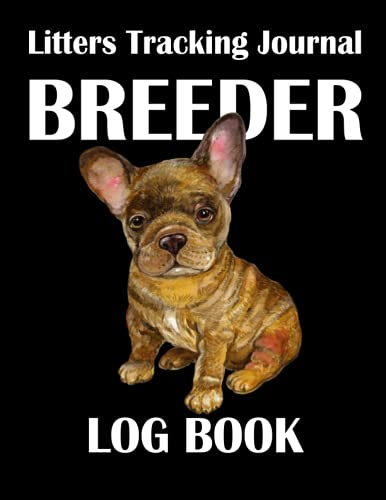 Breeder Log Book Litters Tracking Journal: For French Bulldog Dogs Frenchie | Perpetual Whelping Tracker & Deworming Record | Keeping Sire Dam Info ... Breeding Logbook | 115 Pages | Size 8.5'x11