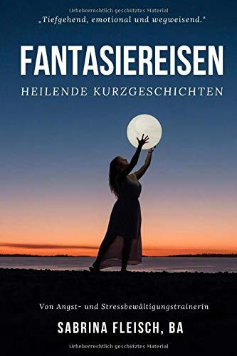 Fantasiereisen - heilende Kurzgeschichten: Ängste, Stress, Selbstzweifel auflösen - Kraft, Stärke, Mut, Gelassenheit und Ruhe gewinnen