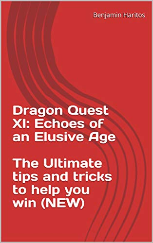 Dragon Quest XI: Echoes of an Elusive Age - The Ultimate tips and tricks to help you win (NEW) (English Edition)