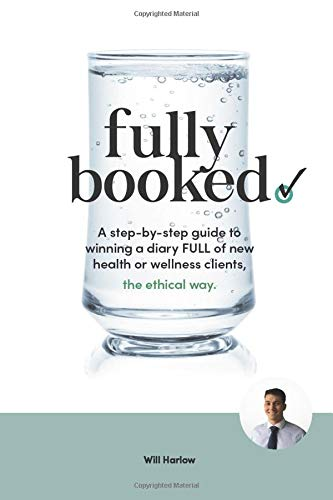 Fully Booked: A step-by-step guide to winning a diary FULL of new health or wellness clients, the ethical way