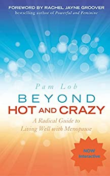 BEYOND HOT AND CRAZY: A Radical Guide to Living Well with Menopause by [Pam Lob]