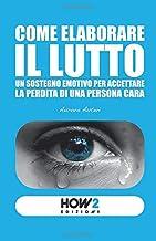 COME ELABORARE IL LUTTO: Un sostegno emotivo per accettare la perdita di una persona cara (HOW2 Edizioni) (Italian Edition)