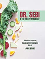 Dr. Sebi Alkaline Diet Cookbook: A Book for Improving Metabolism And Controlling Weight