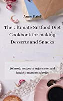 The Ultimate Sirtfood Diet Cookbook for making Desserts and Snacks: 50 lovely recipes to enjoy sweet and healthy moments of relax