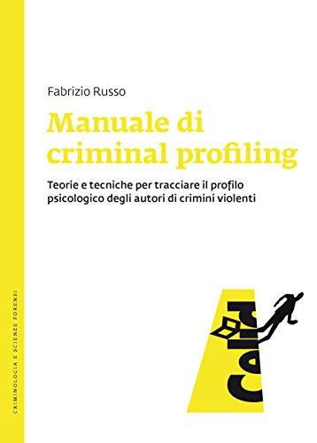 Manuale di criminal profiling: Teorie e tecniche per tracciare il profilo psicologico degli autori di crimini violenti