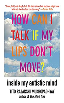 How Can I Talk If My Lips Don't Move?: Inside My Autistic Mind by [Tito Rajarshi Mukhopadhyay]