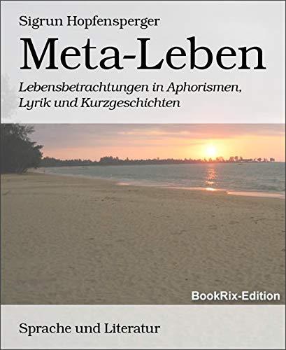Meta-Leben: Lebensbetrachtungen in Aphorismen, Lyrik und Kurzgeschichten