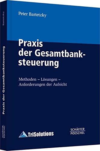 Praxis der Gesamtbanksteuerung: Methoden - Lösungen - Anforderungen der Aufsicht