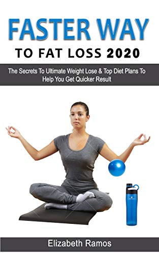 FASTER WAY TO FAT LOSS 2020: The Secrets To Ultimate Weight Lose & Top Diet Plans To Help You Get Quicker Result
