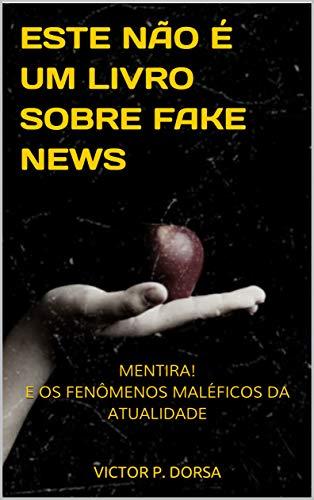 ESTE NÃO É UM LIVRO SOBRE FAKE NEWS: MENTIRA! E OS FENÔMENOS MALÉFICOS DA ATUALIDADE (Portuguese Edition)