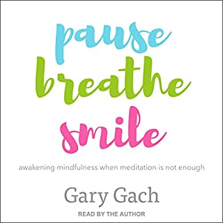 Pause, Breathe, Smile     Awakening Mindfulness When Meditation Is Not Enough              Written by:                                                                                                                                 Gary Gach                               Narrated by:                                                                                                                                 Gary Gach                      Length: 6 hrs and 49 mins     Not rated yet     Overall 0.0