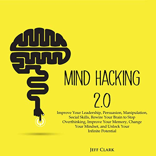 Download Mind Hacking 2.0: Improve Your Leadership, Persuasion, Manipulation, Social Skills, Rewire Your Brai audio book