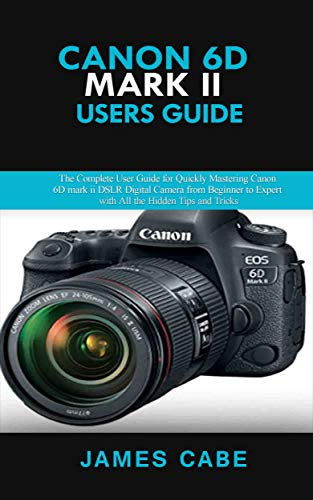 Canon EOS 6D Mark II Users Guide : The Complete User Guide for Quickly Mastering Canon 6D mark ii DSLR Digital Camera from Beginner to Expert with All the Hidden Tips and Tricks (English Edition)