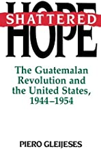 Shattered Hope: The Guatemalan Revolution and the United States 1944-1954
