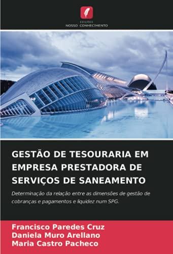 GESTÃO DE TESOURARIA EM EMPRESA PRESTADORA DE SERVIÇOS DE SANEAMENTO: Determinação da relação entre as dimensões de gestão de cobranças e pagamentos e liquidez num SPG.
