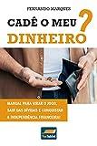 Cadê o meu dinheiro?: Manual para virar o jogo, sair das dívidas e conquistar a independência financeira! (Portuguese Edition)