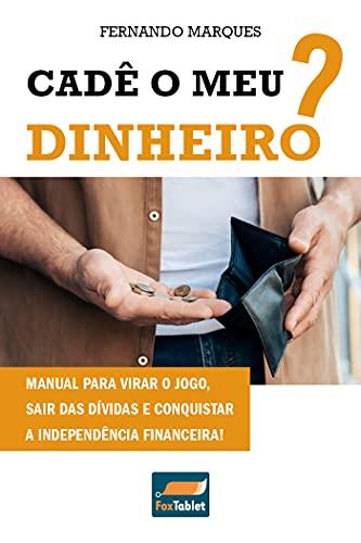 Cadê o meu dinheiro?: Manual para virar o jogo, sair das dívidas e conquistar a independência financeira!