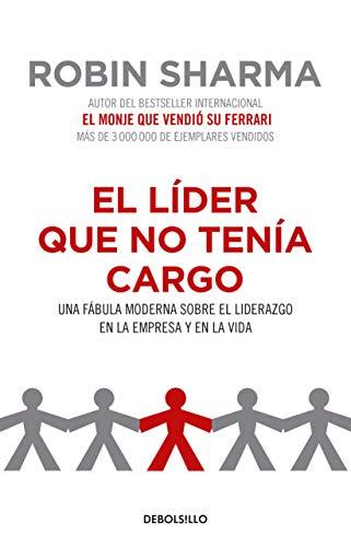 El Líder Que No Tenía Cargo: Una Fábula Moderna Sobre El Liderazgo En La Empresa Y En La Vida / The Leader Who Had No Title