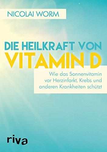 Die Heilkraft von Vitamin D: Wie das Sonnenvitamin vor Herzinfarkt, Krebs und anderen Krankheiten schützt