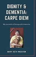 Dignity & Dementia: Carpe Diem: My journals of living with dementia