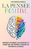 LA PENSÉE POSITIVE: Comment atteindre vos objectifs et mener une vie positive à travers le pouvoir...
