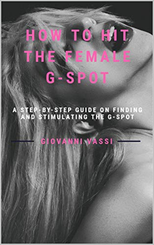 How to Hit the Female G-spot: A step-by-step Guide on finding and stimulating the G-spot