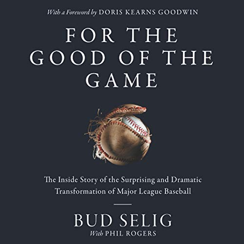 For the Good of the Game     The Inside Story of the Surprising and Dramatic Transformation of Major League Baseball              By:                                                                                                                                 Bud Selig                               Narrated by:                                                                                                                                 Arthur Morey                      Length: 10 hrs and 32 mins     Not rated yet     Overall 0.0
