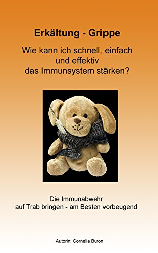Erkältung - Grippe: Wie kann ich schnell, einfach und effektiv das Immunsystem stärken?: Die Immunabwehr auf Trab bringen - am Besten schon vorbeugend