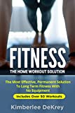 Fitness: The Home Workout Solution - The Most Effective Permanent Solution to Long Term Fitness With No Equipment (Home Workout For Beginners, Exercise Book, Kindle Exercise, Physical Fitness)
