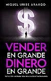 Vender en Grande, Dinero en Grande: Ventas con Disciplina para Resultados Extraordinarios (Spanish Edition)