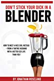 Don't Stick Your Dick in a Blender: How to meet a nice girl instead - from a tantric husband with a better sex life than you!