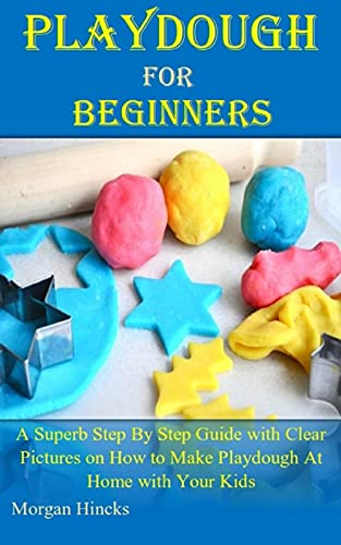 PLAYDOUGH MAKING FOR BEGINNERS: A Superb Step By Step Guide with Clear Pictures on How to Make Playdough At Home with Your Kids
