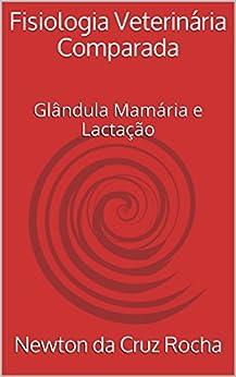 Fisiologia Veterinária Comparada: Glândula Mamária e Lactação por [Newton da Cruz Rocha, Marco Jardim]