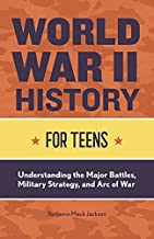World War II History for Teens: Understanding the Major Battles, Military Strategy, and Arc of War (History for Teens series)