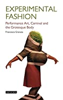 Experimental Fashion: Performance Art, Carnival and the Grotesque Body (Dress Cultures)
