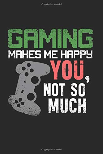 """Gaming Makes Me Happy You Not So Much: Gamer Best Gift Ideas Pc Games Controller Quotes Composition College Notebook and Diary to Write In / 120 Pages of Ruled Lined & Blank Paper / 6""""x9"""""""
