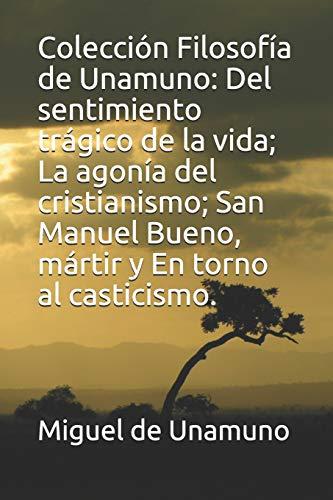 Colección Filosofía de Unamuno: Del sentimiento trágico de la vida; La agonía del cristianismo; San Manuel Bueno, mártir y En torno al casticismo.