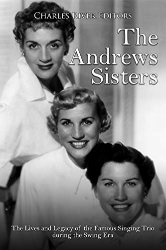 The Andrews Sisters: The Lives and Legacy of the Famous Singing Trio during the Swing Era