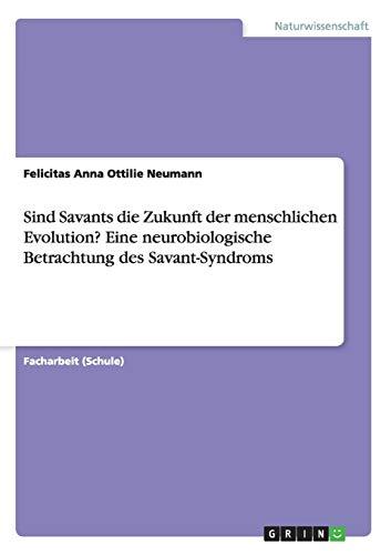 Sind Savants die Zukunft der menschlichen Evolution? Eine neurobiologische Betrachtung des Savant-Syndroms
