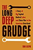 The Long Deep Grudge: A Story of Big Capital, Radical Labor, and Class War in the American Heartland