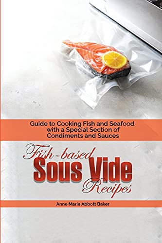 Fish-based Sous Vide Recipes: Guide to Cooking Fish and Seafood with a Special Section of Condiments and Sauces