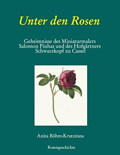 Unter den Rosen: Geheimnisse des Miniaturmalers Salomon Pinhas und des Hofgärtners Schwarzkopf zu Cassel