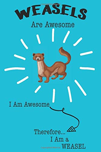 Weasel Are Awesome I Am Awesome There For I Am a Weasel: Cute Weasel Lovers Journal / Notebook / Diary / Birthday or Christmas Gift (6x9 - 110 Blank Lined Pages)