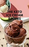 THE KETO ICE CREAM RECIPES : The Number One Keto Ice Cream Cookbook, Ideal For All Time Of The Season
