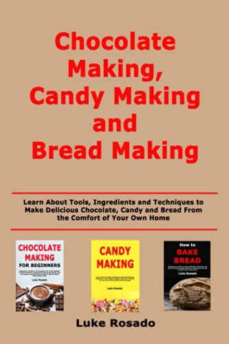 Chocolate Making, Candy Making and Bread Making: Learn About Tools, Ingredients and Techniques to Make Delicious Chocolate, Candy and Bread From the Comfort of Your Own Home