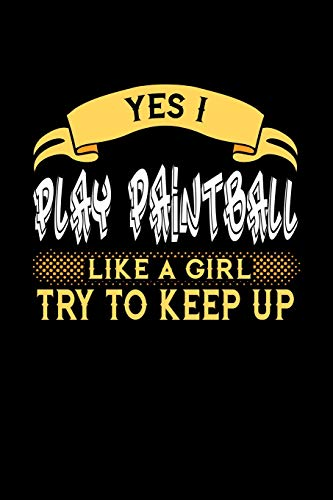 YES I PLAY PAINTBALL LIKE A GIRL TRY TO KEEP UP: 6x9 inches college ruled notebook, 120 Pages, Composition Book and Journal, perfect gift idea for ... or girlfriend who loves to play Paintball